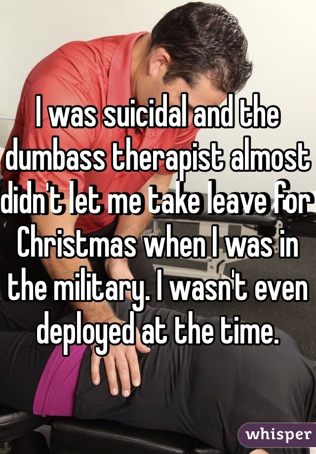 I was suicidal and the dumbass therapist almost didn't let me take leave for Christmas when I was in the military. I wasn't even deployed at the time.