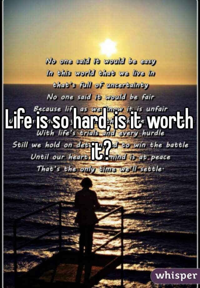 Life is so hard, is it worth it?