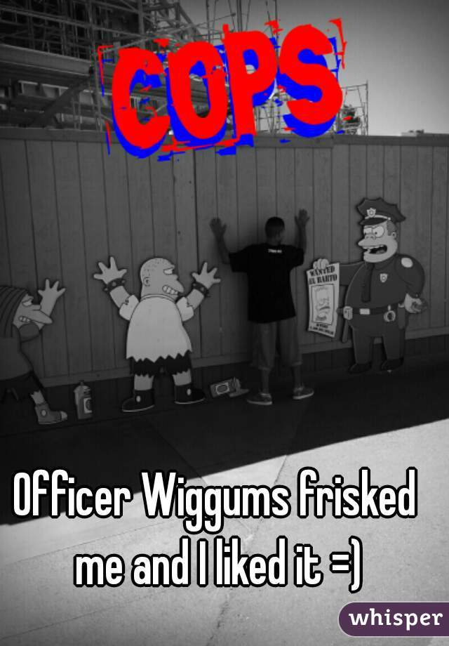 Officer Wiggums frisked me and I liked it =)