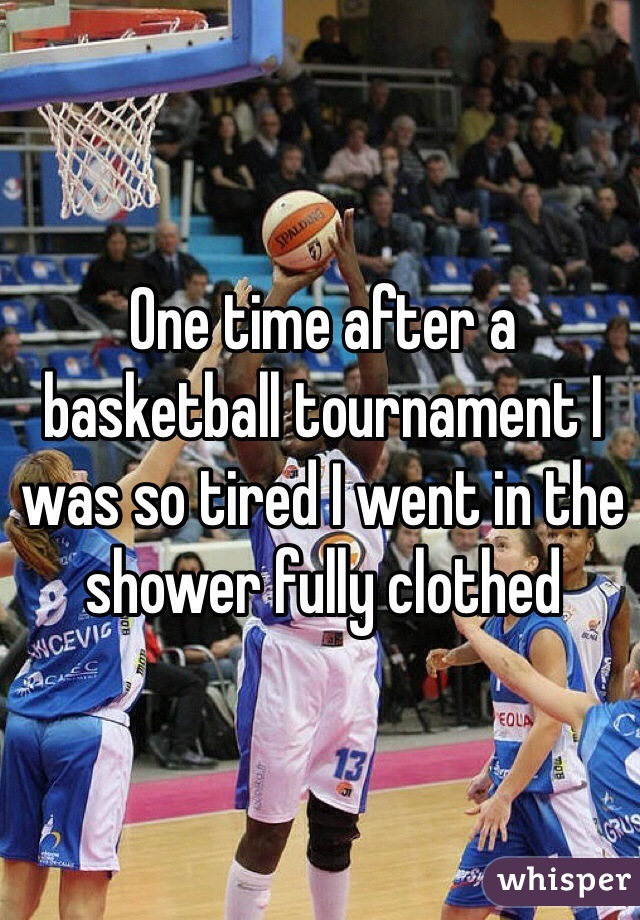 One time after a basketball tournament I was so tired I went in the shower fully clothed