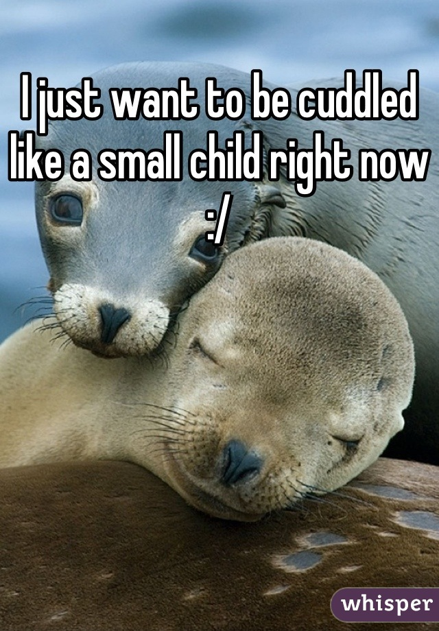 I just want to be cuddled like a small child right now :/