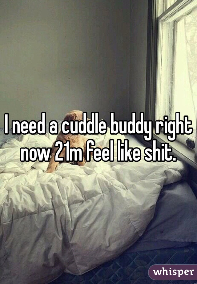 I need a cuddle buddy right now 21m feel like shit.