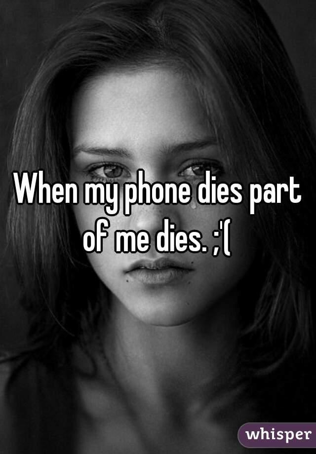 When my phone dies part of me dies. ;'(