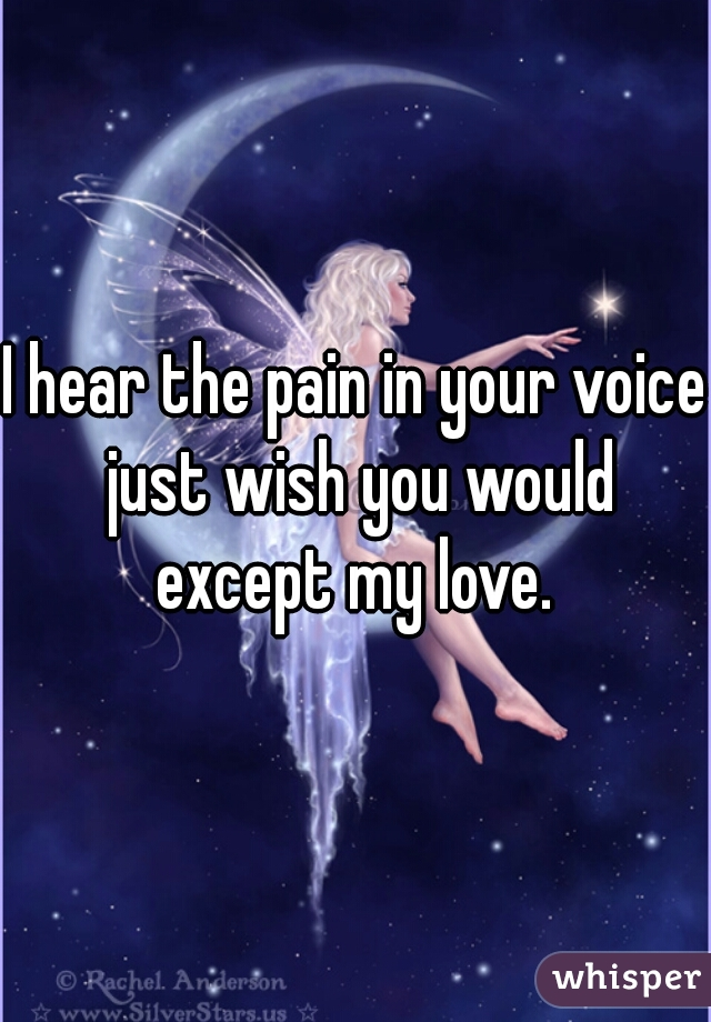 I hear the pain in your voice just wish you would except my love.