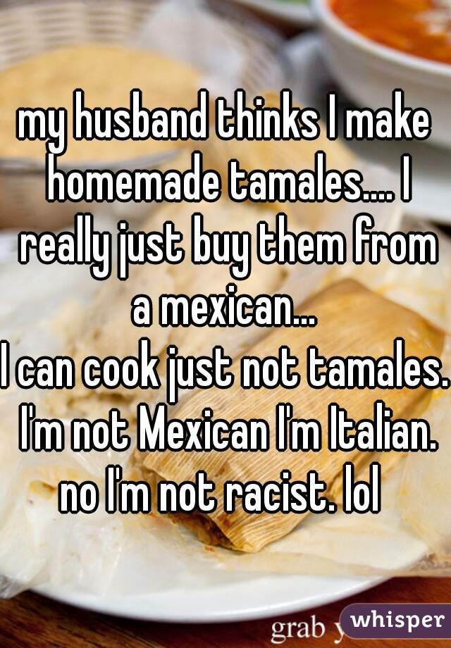 my husband thinks I make homemade tamales.... I really just buy them from a mexican...  I can cook just not tamales. I'm not Mexican I'm Italian. no I'm not racist. lol
