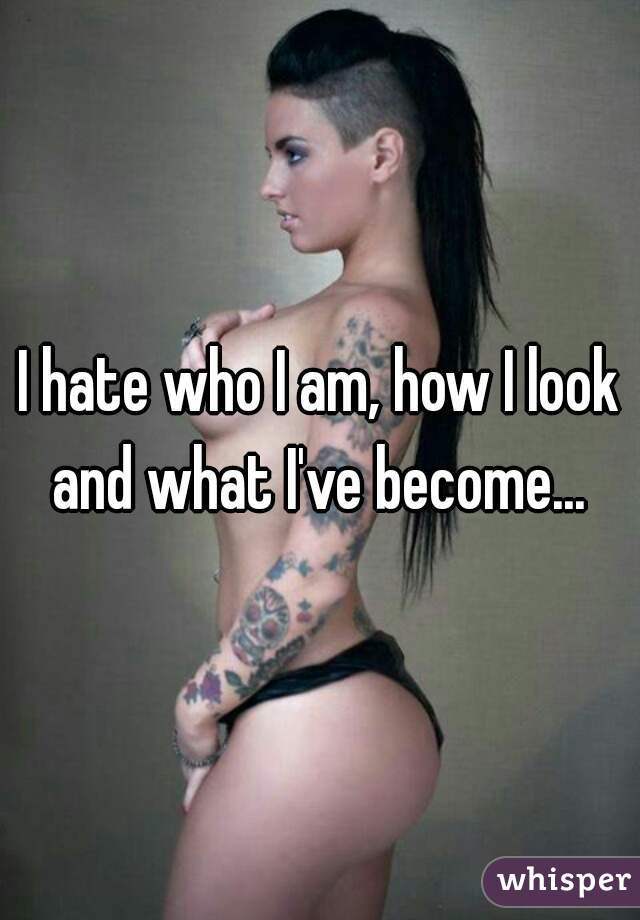 I hate who I am, how I look and what I've become...
