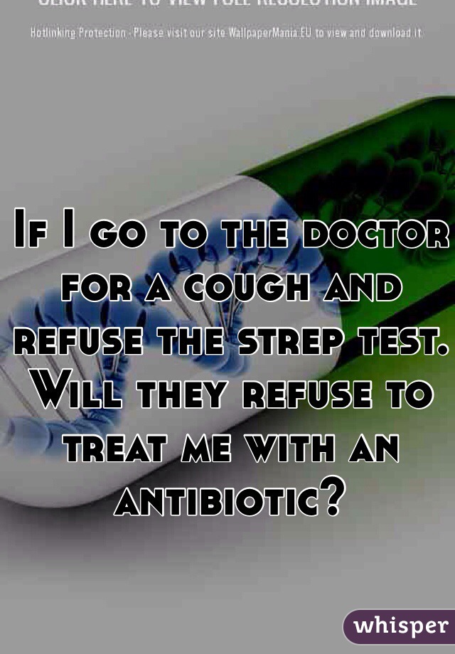 If I go to the doctor for a cough and refuse the strep test. Will they refuse to treat me with an antibiotic?