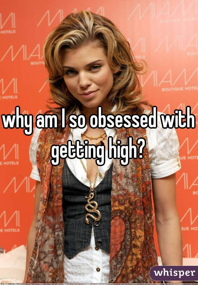 why am I so obsessed with getting high?