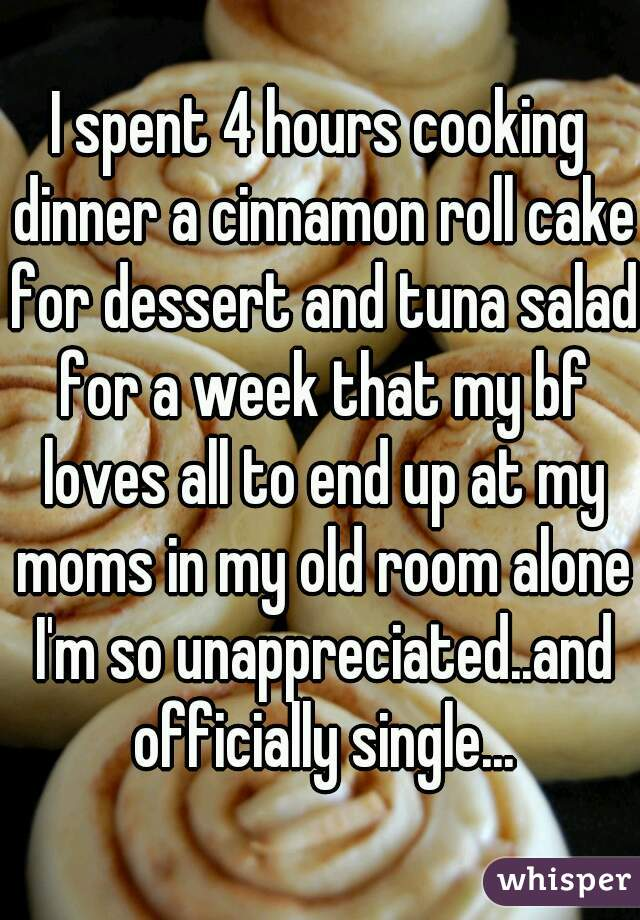 I spent 4 hours cooking dinner a cinnamon roll cake for dessert and tuna salad for a week that my bf loves all to end up at my moms in my old room alone I'm so unappreciated..and officially single...
