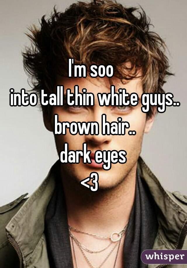 I'm soo   into tall thin white guys.. brown hair.. dark eyes <3