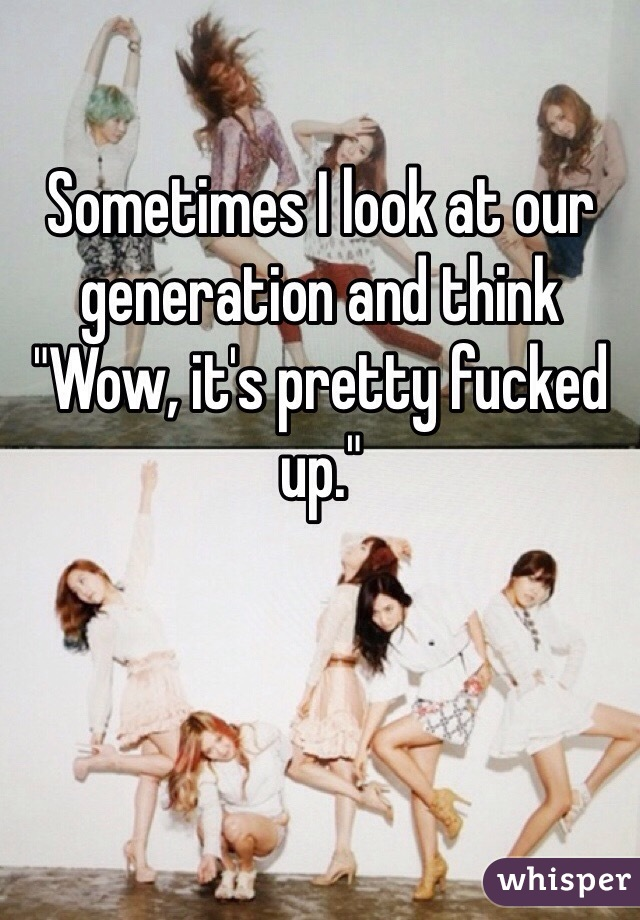 """Sometimes I look at our generation and think """"Wow, it's pretty fucked up."""""""