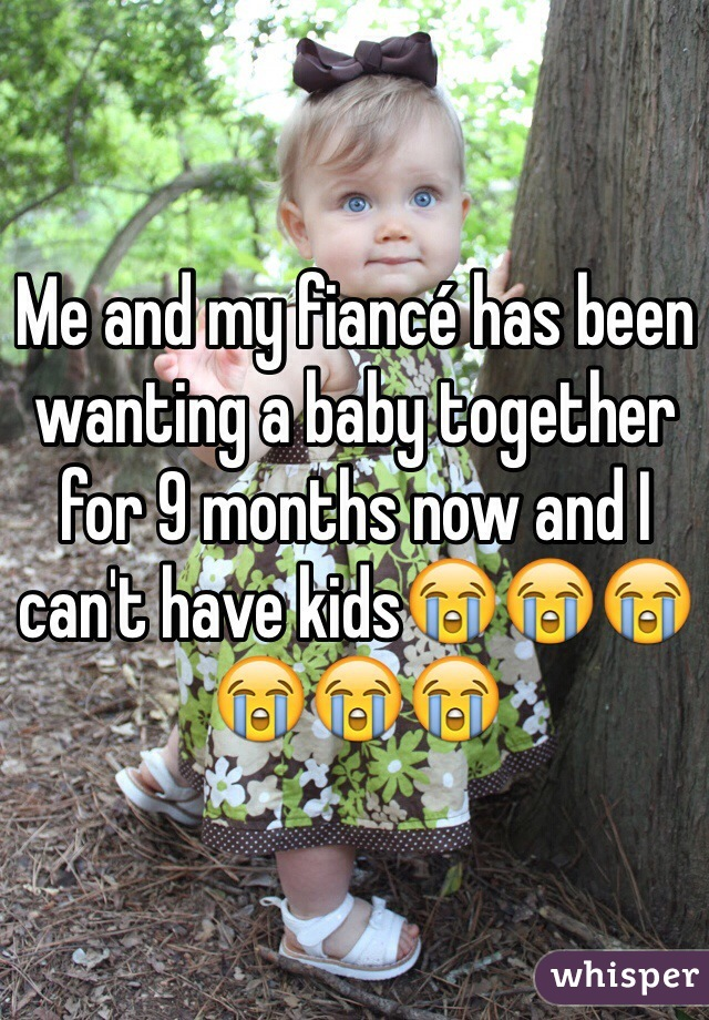 Me and my fiancé has been wanting a baby together for 9 months now and I can't have kids😭😭😭😭😭😭