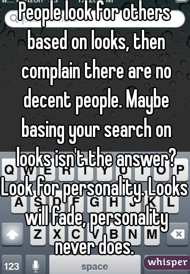 People look for others based on looks, then complain there are no decent people. Maybe basing your search on looks isn't the answer?  Look for personality. Looks will fade, personality never does.