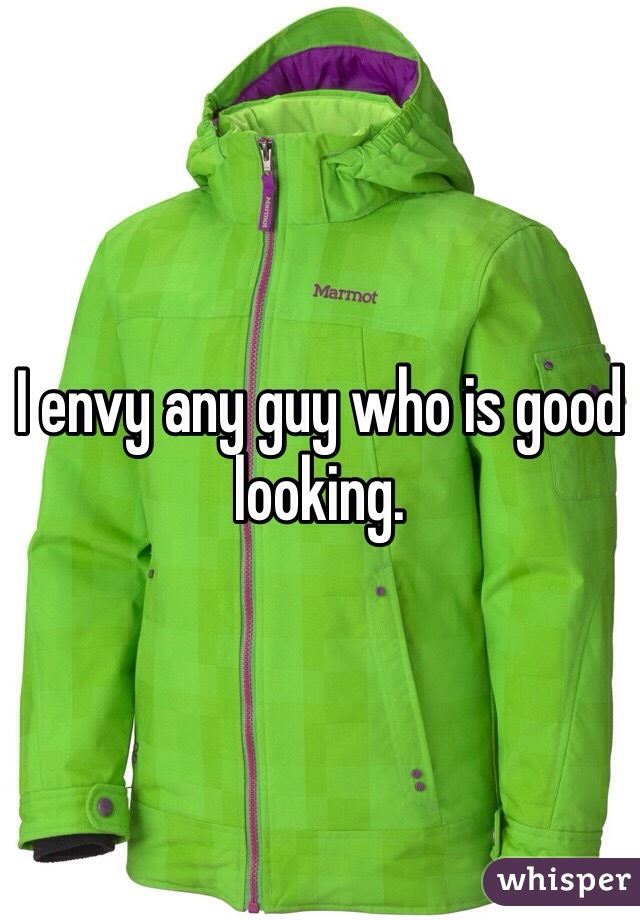 I envy any guy who is good looking.