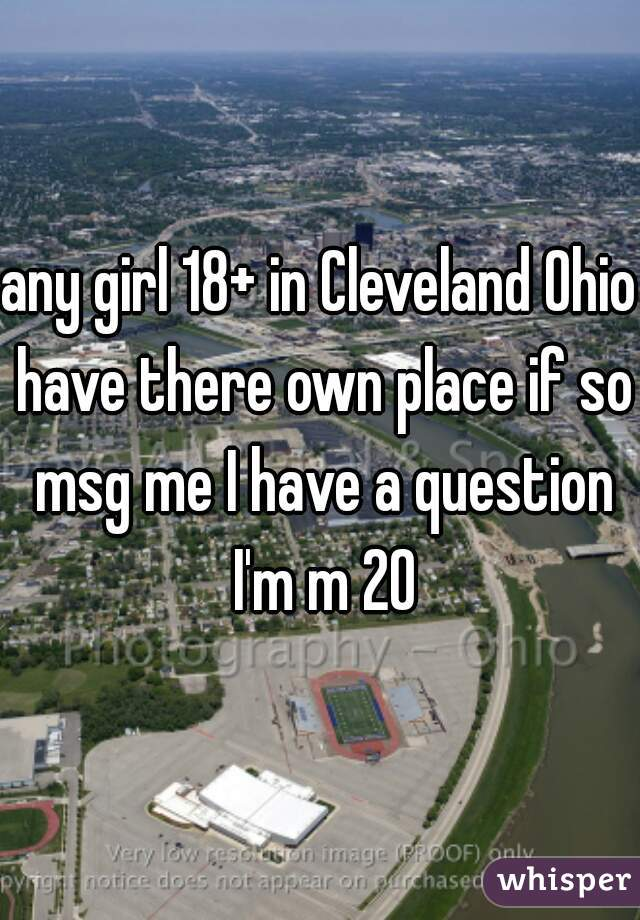 any girl 18+ in Cleveland Ohio have there own place if so msg me I have a question I'm m 20