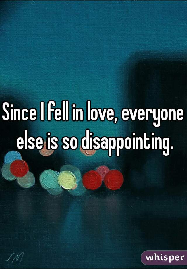 Since I fell in love, everyone else is so disappointing.