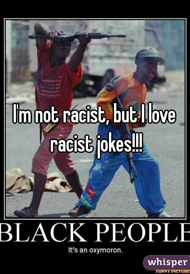 I'm not racist, but I love racist jokes!!!