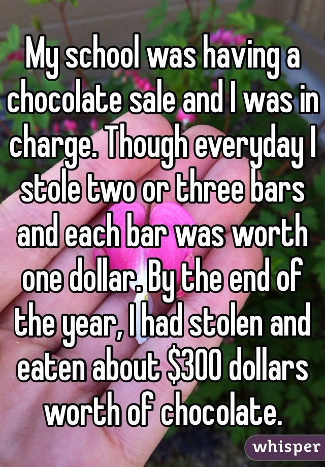 My school was having a chocolate sale and I was in charge. Though everyday I stole two or three bars and each bar was worth one dollar. By the end of the year, I had stolen and eaten about $300 dollars worth of chocolate.