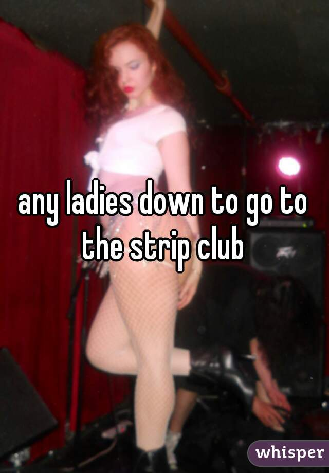 any ladies down to go to the strip club