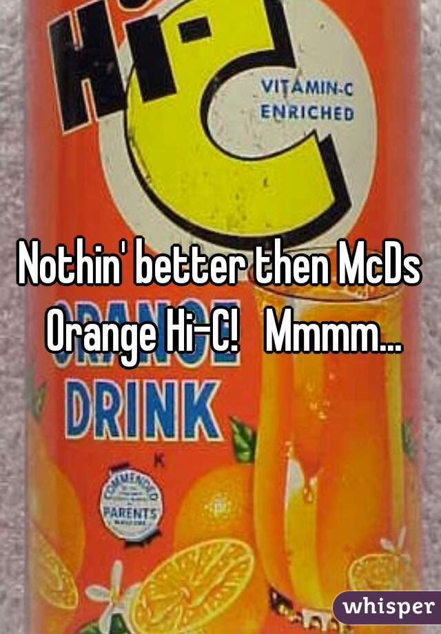 Nothin' better then McDs Orange Hi-C!   Mmmm...