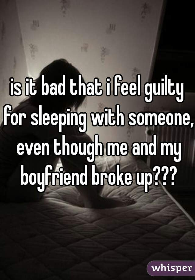 is it bad that i feel guilty for sleeping with someone, even though me and my boyfriend broke up???