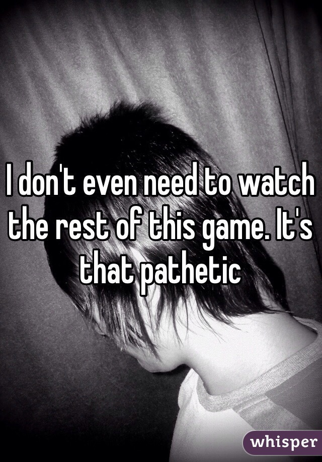 I don't even need to watch the rest of this game. It's that pathetic