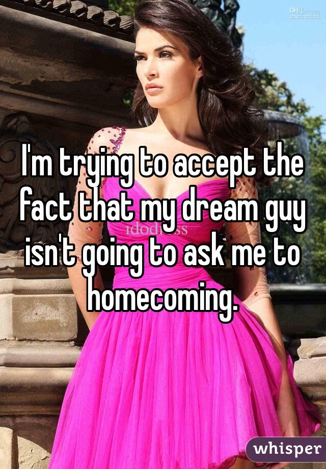 I'm trying to accept the fact that my dream guy isn't going to ask me to homecoming.