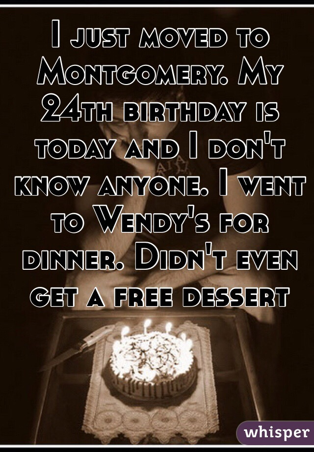 I just moved to Montgomery. My 24th birthday is today and I don't know anyone. I went to Wendy's for dinner. Didn't even get a free dessert