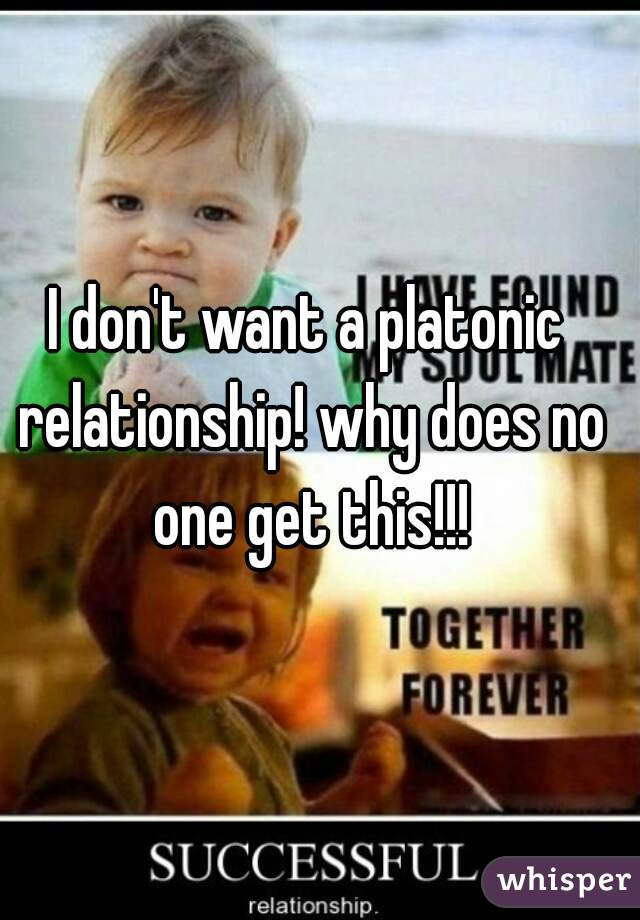 I don't want a platonic relationship! why does no one get this!!!