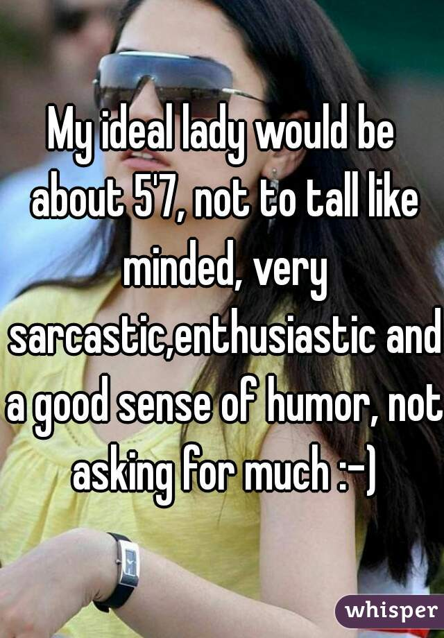 My ideal lady would be about 5'7, not to tall like minded, very sarcastic,enthusiastic and a good sense of humor, not asking for much :-)