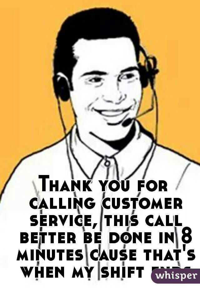 Thank you for calling customer service, this call better be done in 8 minutes cause that's when my shift ends
