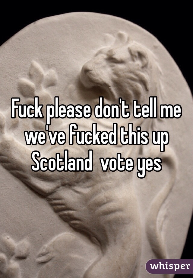 Fuck please don't tell me we've fucked this up Scotland  vote yes