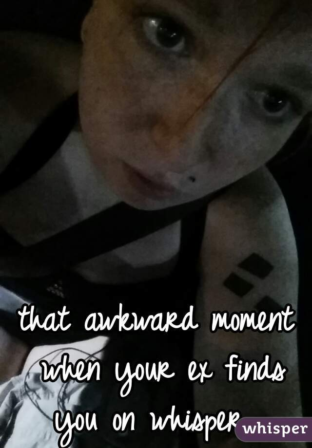 that awkward moment when your ex finds you on whisper....