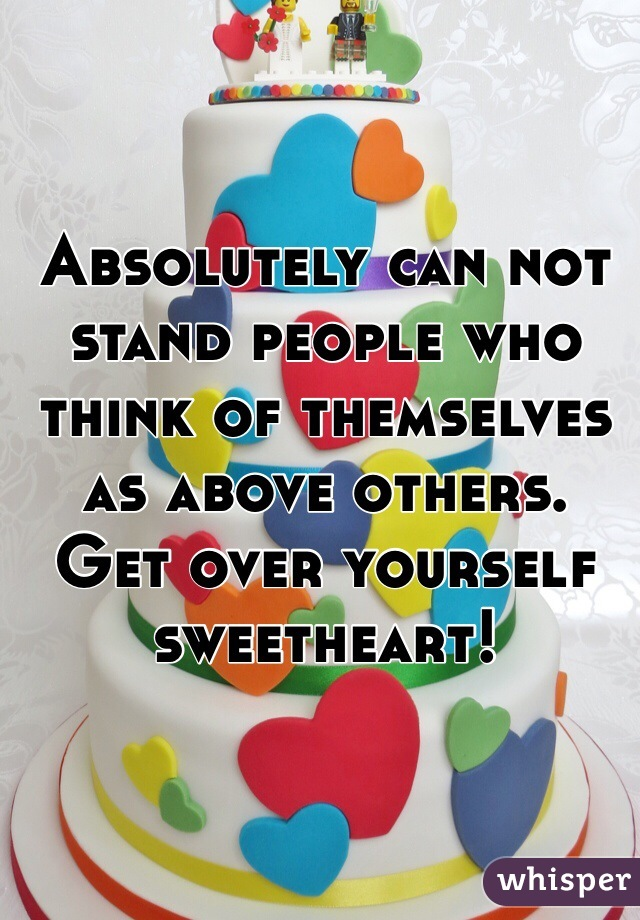 Absolutely can not stand people who think of themselves as above others. Get over yourself sweetheart!