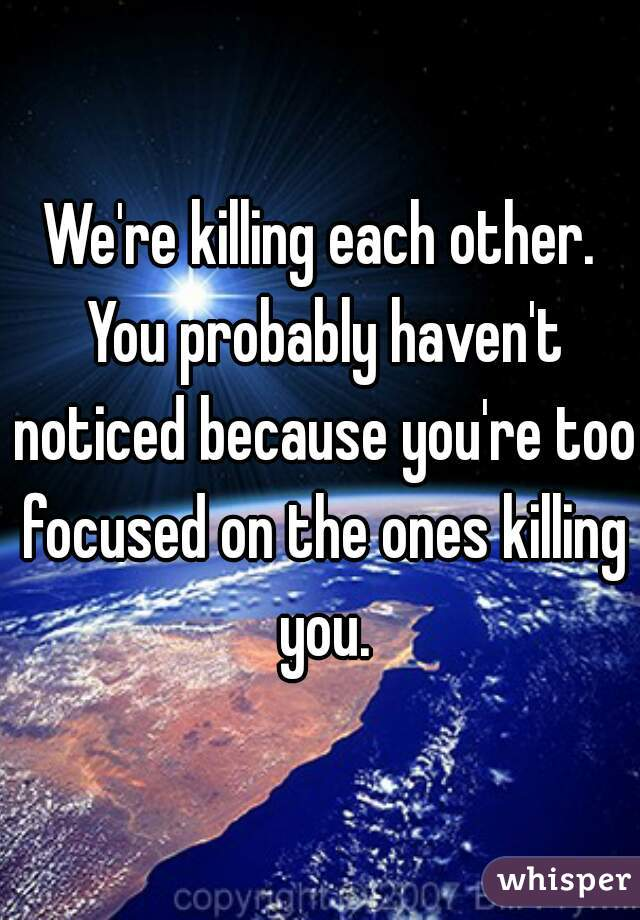 We're killing each other. You probably haven't noticed because you're too focused on the ones killing you.