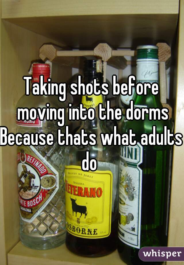 Taking shots before moving into the dorms Because thats what adults do