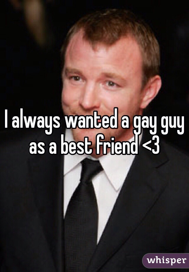 I always wanted a gay guy as a best friend <3