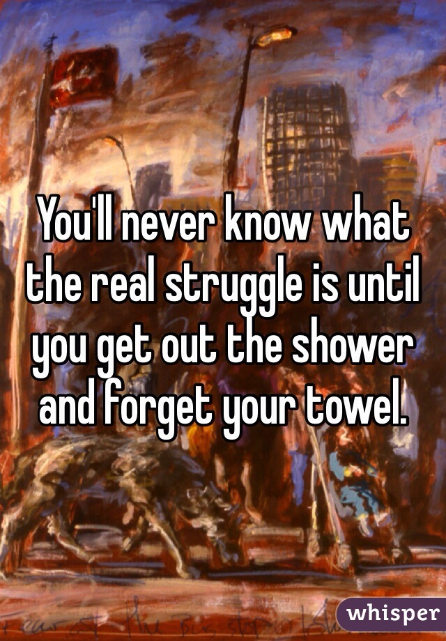 You'll never know what the real struggle is until you get out the shower and forget your towel.