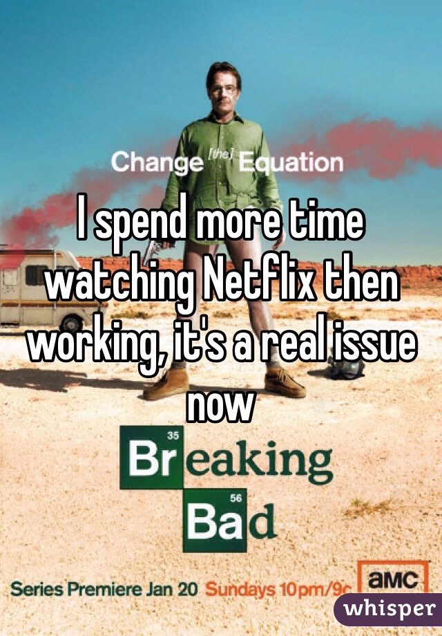 I spend more time watching Netflix then working, it's a real issue now