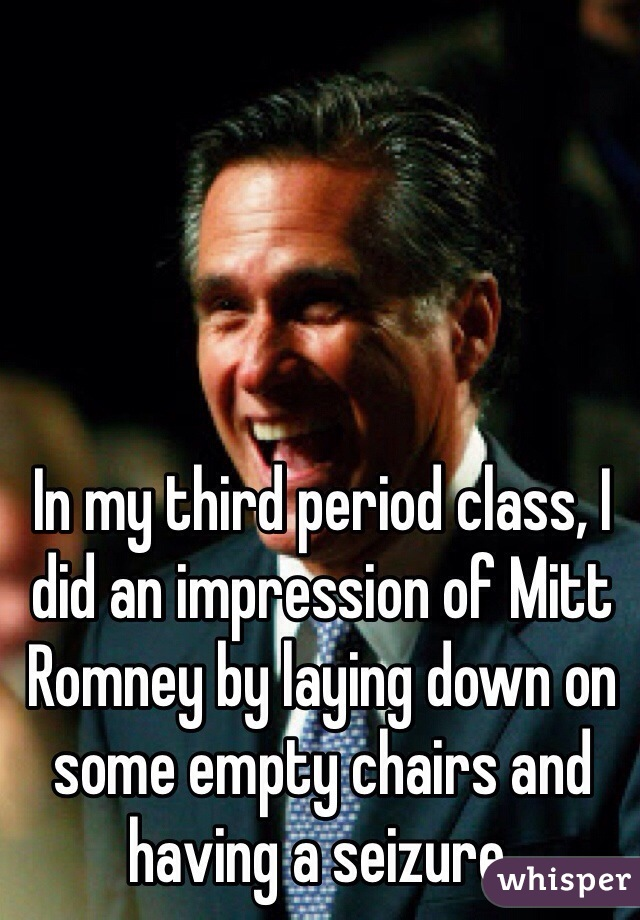 In my third period class, I did an impression of Mitt Romney by laying down on some empty chairs and having a seizure.