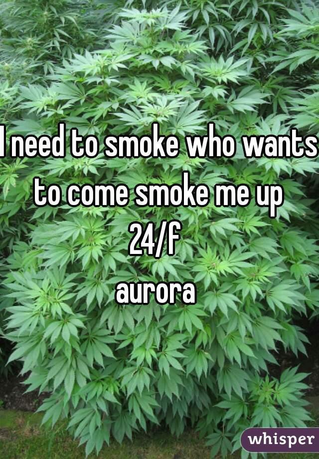I need to smoke who wants to come smoke me up   24/f  aurora