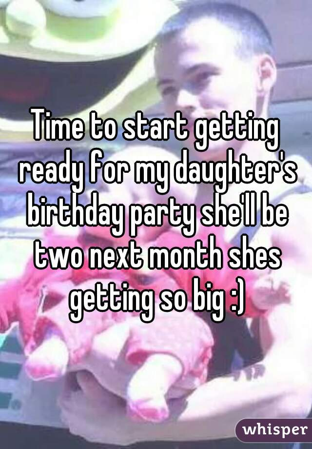 Time to start getting ready for my daughter's birthday party she'll be two next month shes getting so big :)
