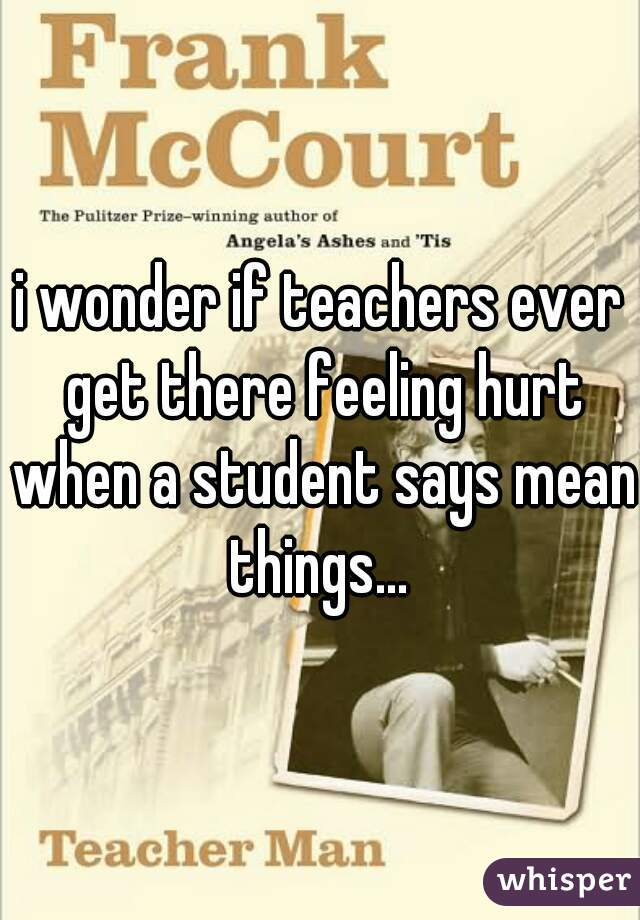 i wonder if teachers ever get there feeling hurt when a student says mean things...