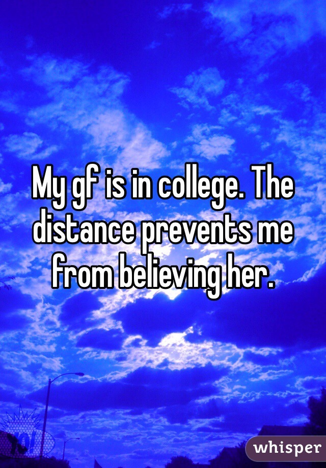 My gf is in college. The distance prevents me from believing her.