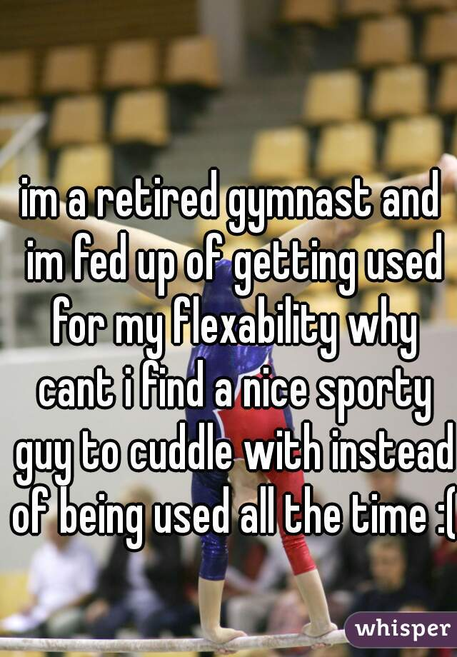 im a retired gymnast and im fed up of getting used for my flexability why cant i find a nice sporty guy to cuddle with instead of being used all the time :(