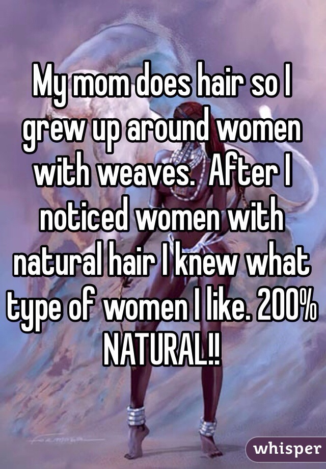 My mom does hair so I grew up around women with weaves.  After I noticed women with natural hair I knew what type of women I like. 200% NATURAL!!