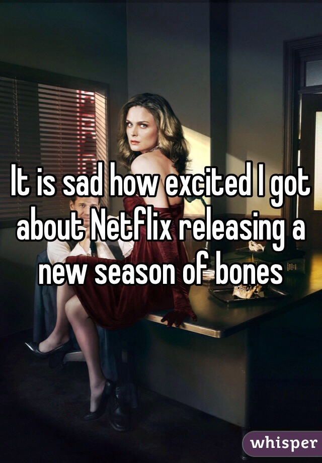 It is sad how excited I got about Netflix releasing a new season of bones