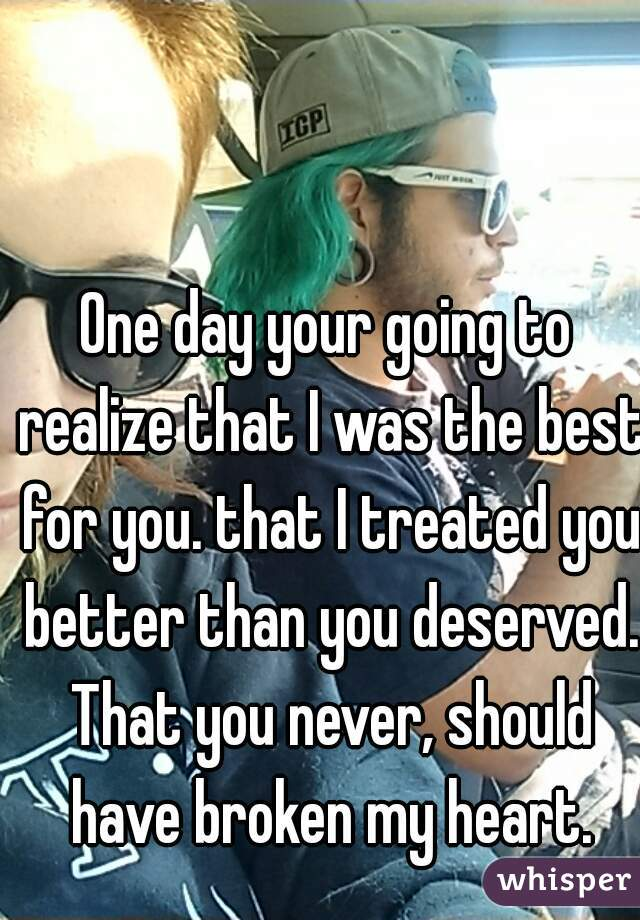 One day your going to realize that I was the best for you. that I treated you better than you deserved. That you never, should have broken my heart.