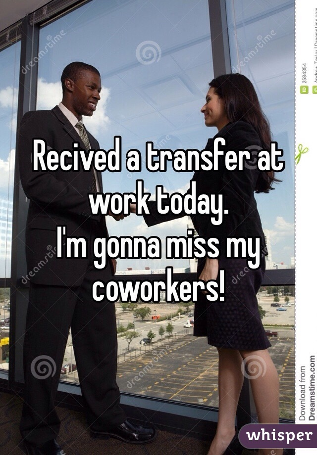 Recived a transfer at work today.  I'm gonna miss my coworkers!