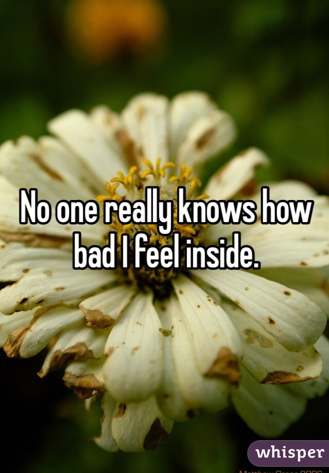No one really knows how bad I feel inside.